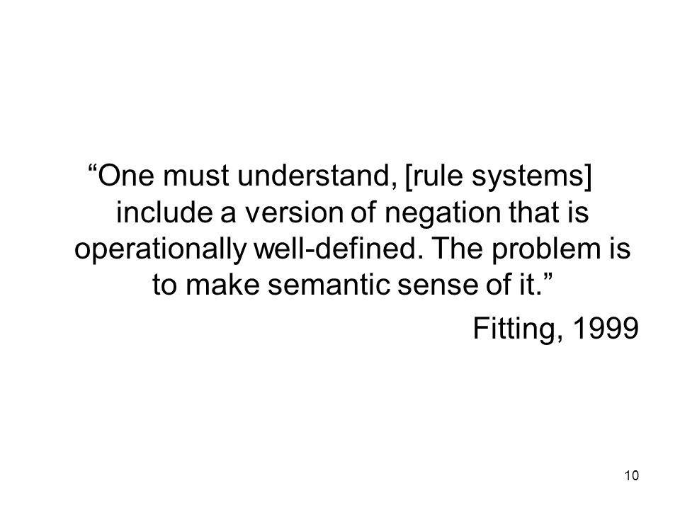 One must understand, [rule systems] include a version of negation that is operationally well-defined. The problem is to make semantic sense of it.